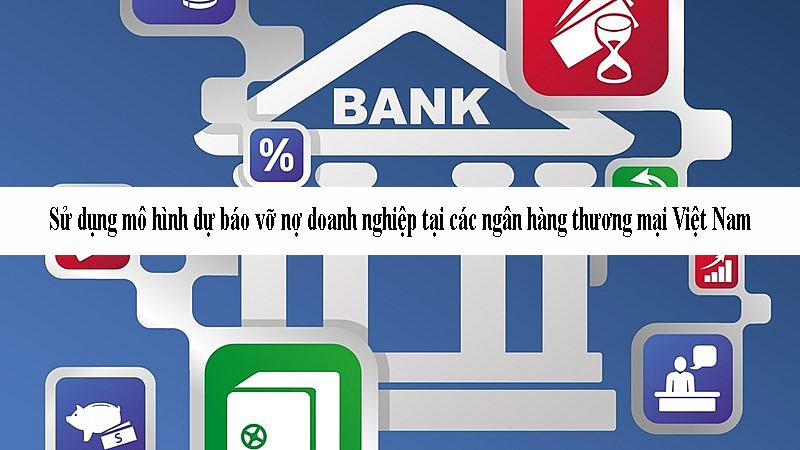 Sử dụng mô hình dự báo vỡ nợ doanh nghiệp tại các ngân hàng thương mại Việt Nam